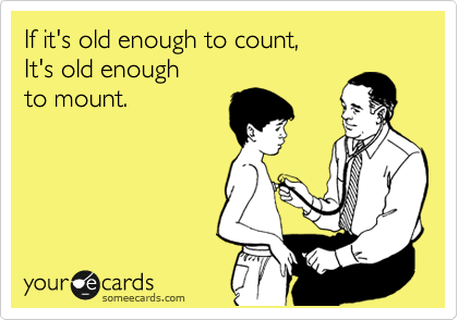 If it's old enough to count, It's old enough to mount.