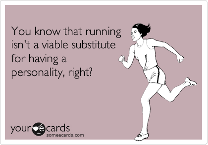 You know that running isn't a viable substitute  for having a  personality, right?