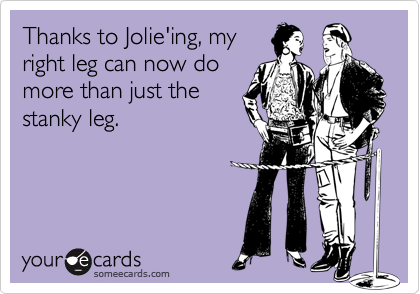 Thanks to Jolie'ing, my right leg can now do more than just the stanky leg.