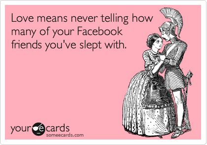 Love means never telling how many of your Facebook friends you've slept with.