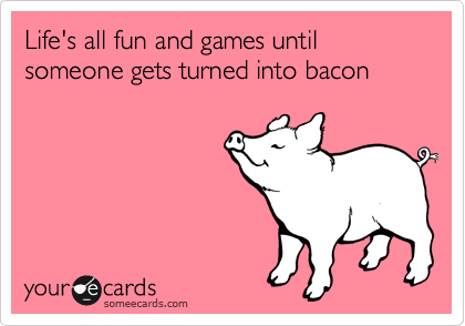 Life's all fun and games until someone gets turned into bacon
