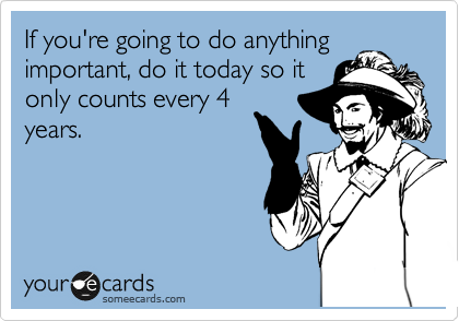 If you're going to do anything important, do it today so it only counts every 4 years.