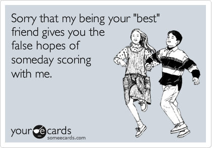 "Sorry that my being your ""best"" friend gives you the false hopes of someday scoring  with me."