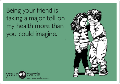 Being your friend is taking a major toll on my health more than you could imagine.