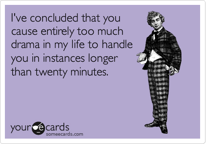 I've concluded that you cause entirely too much drama in my life to handle you in instances longer  than twenty minutes.