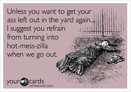 Unless you want to get your ass left out in the yard again.... I suggest you refrain  from turning into hot-mess-zilla when we go out.