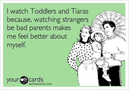 I watch Toddlers and Tiaras because, watching strangers be bad parents makes me feel better about myself.