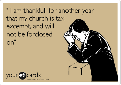 """ I am thankfull for another year that my church is tax excempt, and will not be forclosed on"""