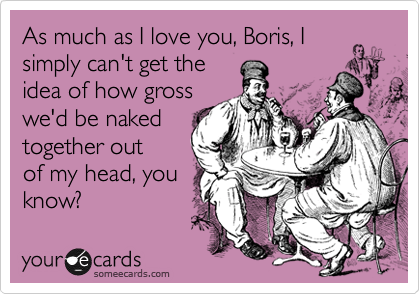As much as I love you, Boris, I simply can't get the idea of how gross we'd be naked together out  of my head, you know?