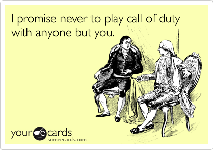 I promise never to play call of duty with anyone but you.