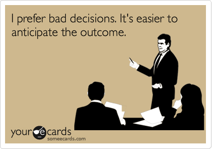 I prefer bad decisions. It's easier to anticipate the outcome.
