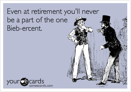 Even at retirement you'll never be a part of the one Bieb-ercent.