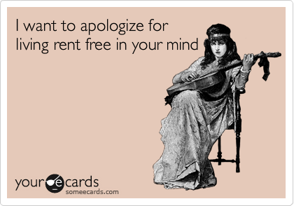 I want to apologize for living rent free in your mind