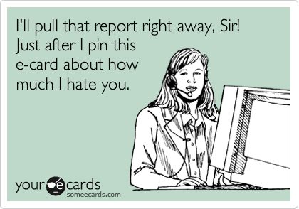 I'll pull that report right away, Sir! Just after I pin this  e-card about how much I hate you.