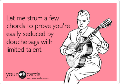 Let me strum a few  chords to prove you're  easily seduced by  douchebags with  limited talent.