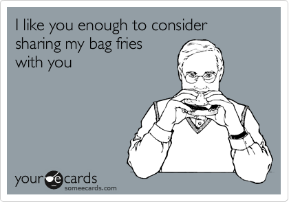 I like you enough to consider sharing my bag fries with you