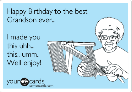 Happy Birthday To The Best Grandson Ever I Made You This Uhh