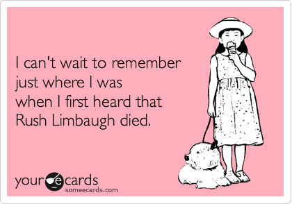 I can't wait to remember  just where I was when I first heard that  Rush Limbaugh died.