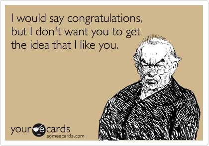 I would say congratulations,  but I don't want you to get the idea that I like you.