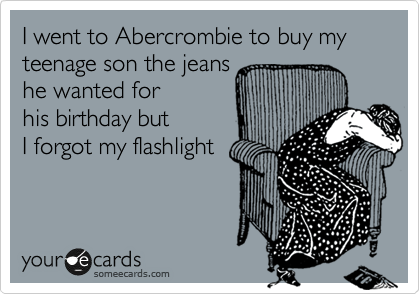 I went to Abercrombie to buy my teenage son the jeans he wanted for his birthday but I forgot my flashlight