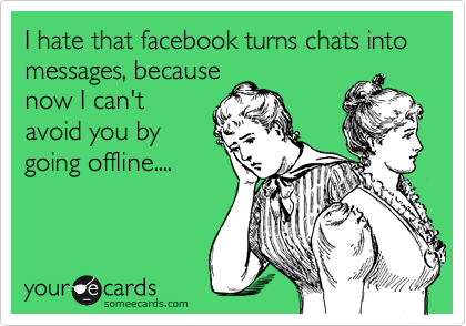 I hate that facebook turns chats into messages, because now I can't avoid you by going offline....