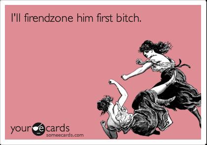 I'll firendzone him first bitch.