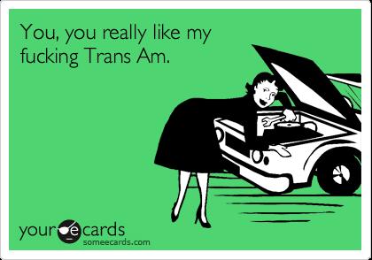 You, you really like my fucking Trans Am.