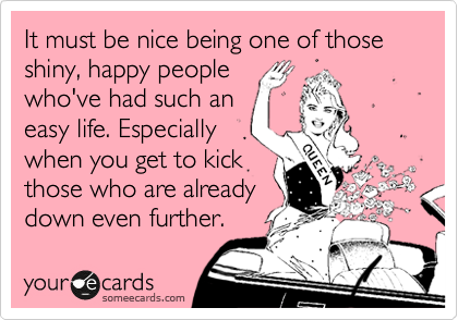 It must be nice being one of those shiny, happy people who've had such an easy life. Especially when you get to kick  those who are already down even further.