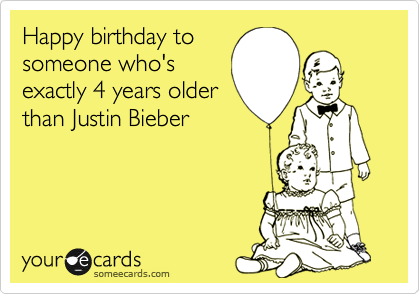 Happy birthday to someone who's exactly 4 years older than Justin Bieber