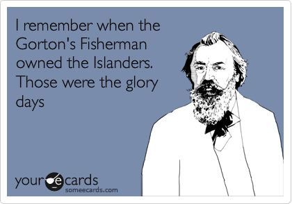 I remember when the Gorton's Fisherman owned the Islanders. Those were the glory days