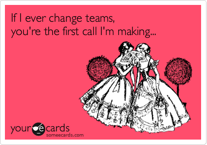 If I ever change teams,  you're the first call I'm making...