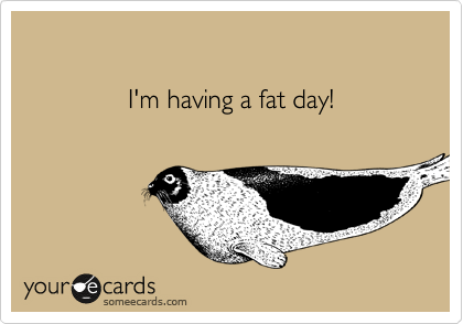I'm having a fat day!
