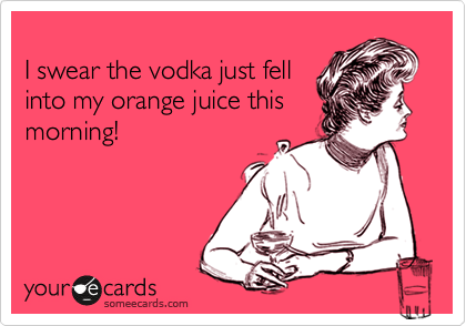 I swear the vodka just fell into my orange juice this morning!