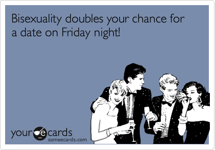 Bisexuality doubles your chance for a date on Friday night!