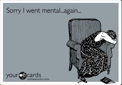 Sorry I went mental...again...