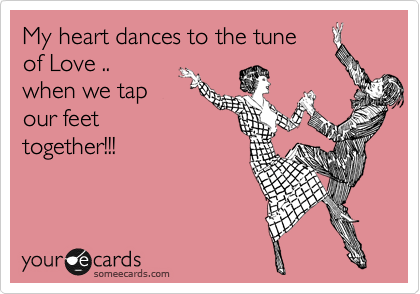 My heart dances to the tune of Love .. when we tap our feet together!!!