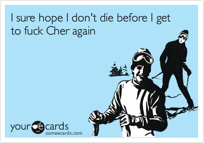 I sure hope I don't die before I get to fuck Cher again