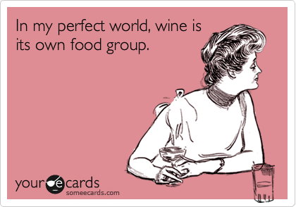 In my perfect world, wine is its own food group.