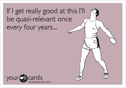 If I get really good at this I'll be quasi-relevant once every four years....