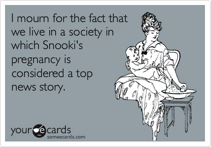 I mourn for the fact that we live in a society in which Snooki's pregnancy is considered a top news story.