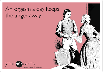 An orgasm a day keeps the anger away
