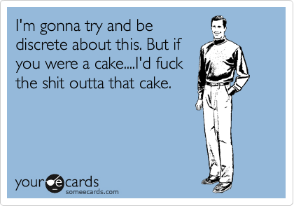 I'm gonna try and be discrete about this. But if you were a cake....I'd fuck the shit outta that cake.