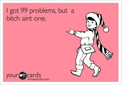 I got 99 problems, but  a bitch aint one.