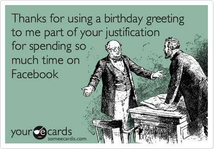 Thanks for using a birthday greeting to me part of your justification for spending so much time on Facebook