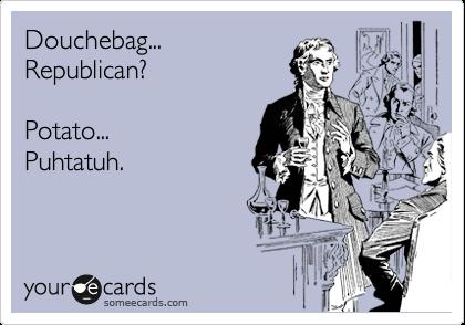 Douchebag... Republican?  Potato... Puhtatuh.
