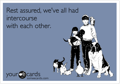 Rest assured, we've all had intercourse with each other.