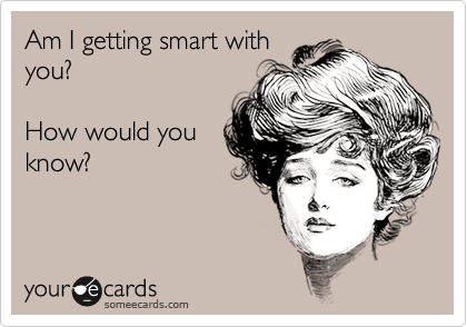 Am I getting smart with you?  How would you know?
