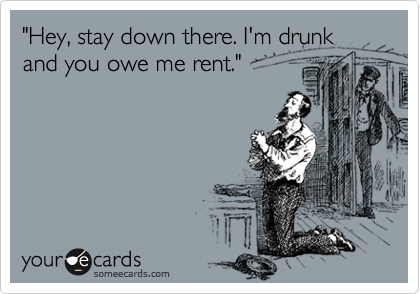 """""""Hey, stay down there. I'm drunk and you owe me rent."""""""