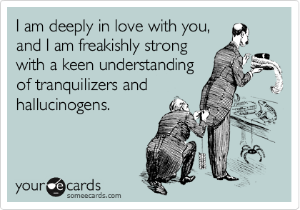 I am deeply in love with you, and I am freakishly strong with a keen understanding of tranquilizers and hallucinogens.