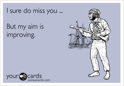 I sure do miss you ...  But my aim is improving.